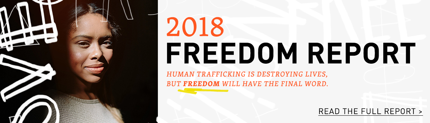 2018 Freedom Report. Human trafficking is destroying lives. But Freedom will have the final word. Read the full report.
