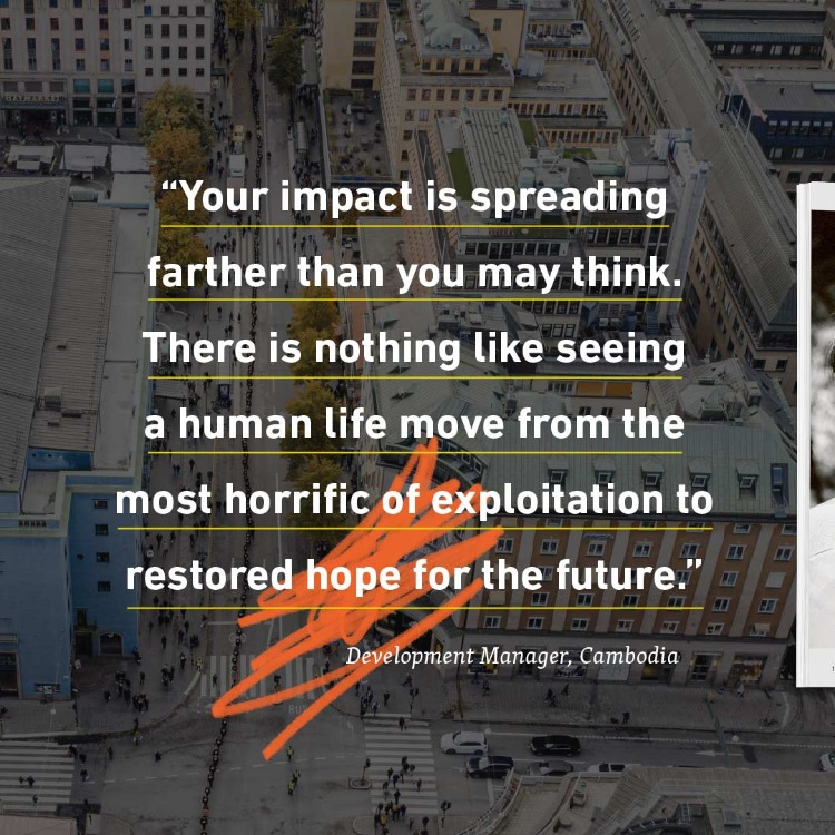 "Freedom Report Social Media Image 02: Quote: ""Your impact is spreading father than you may think. There is nothing like seeing a human life move from the most horrific of exploitation to restore hope for the future."""