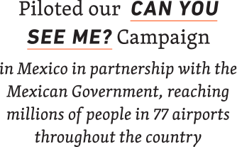 Piloted our Can You See Me? Campaign in Mexico in partnership with the Mexican Government, reaching millions of people in 77 airports throughout the country