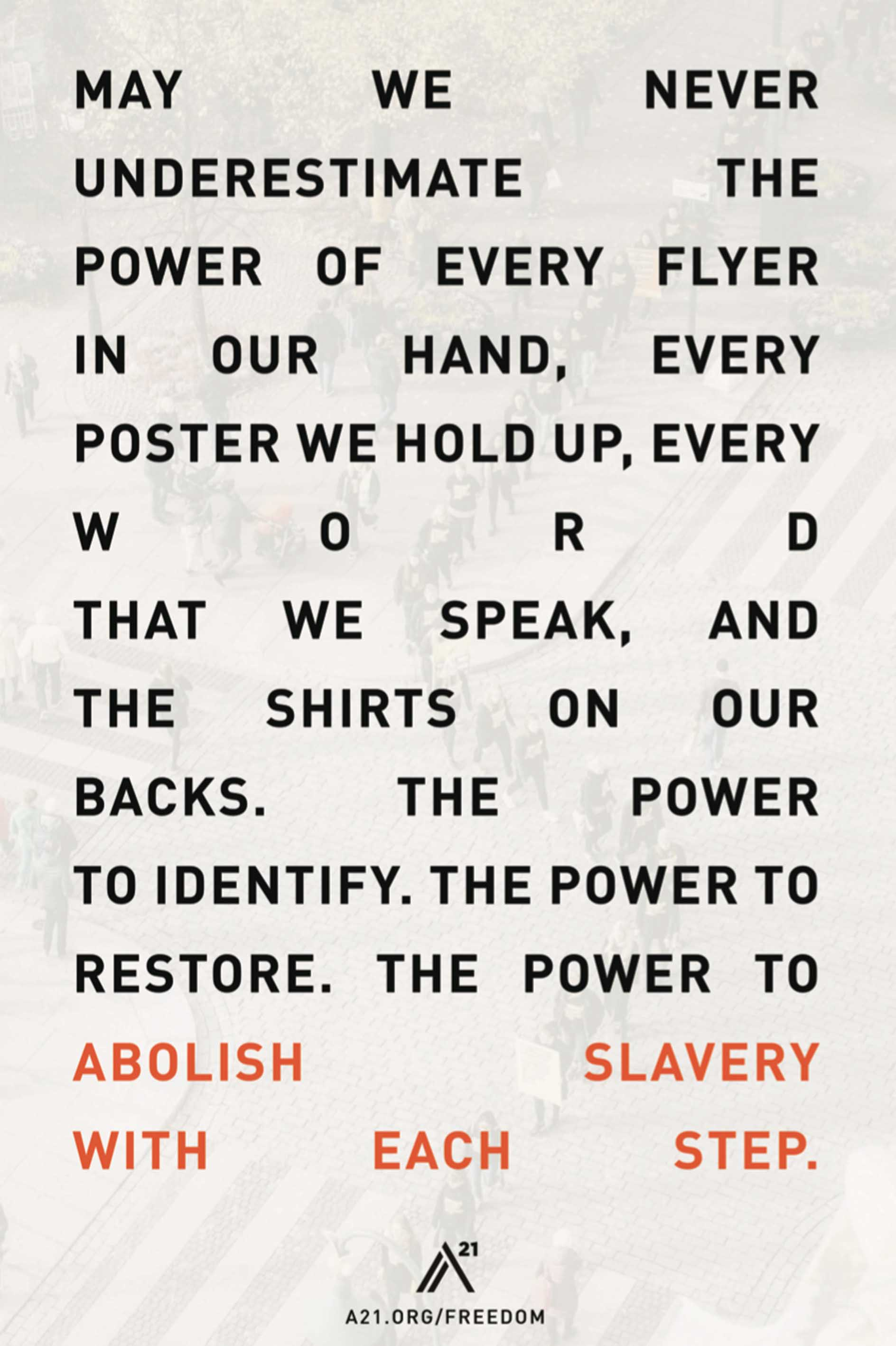 Poster 4: May we never underestimate the power of every flyer in our hand, every poster we hold up, every word that we speak, and the shirts on our backs. The power to identify. The power to restore. The power to abolish slavery with each step.