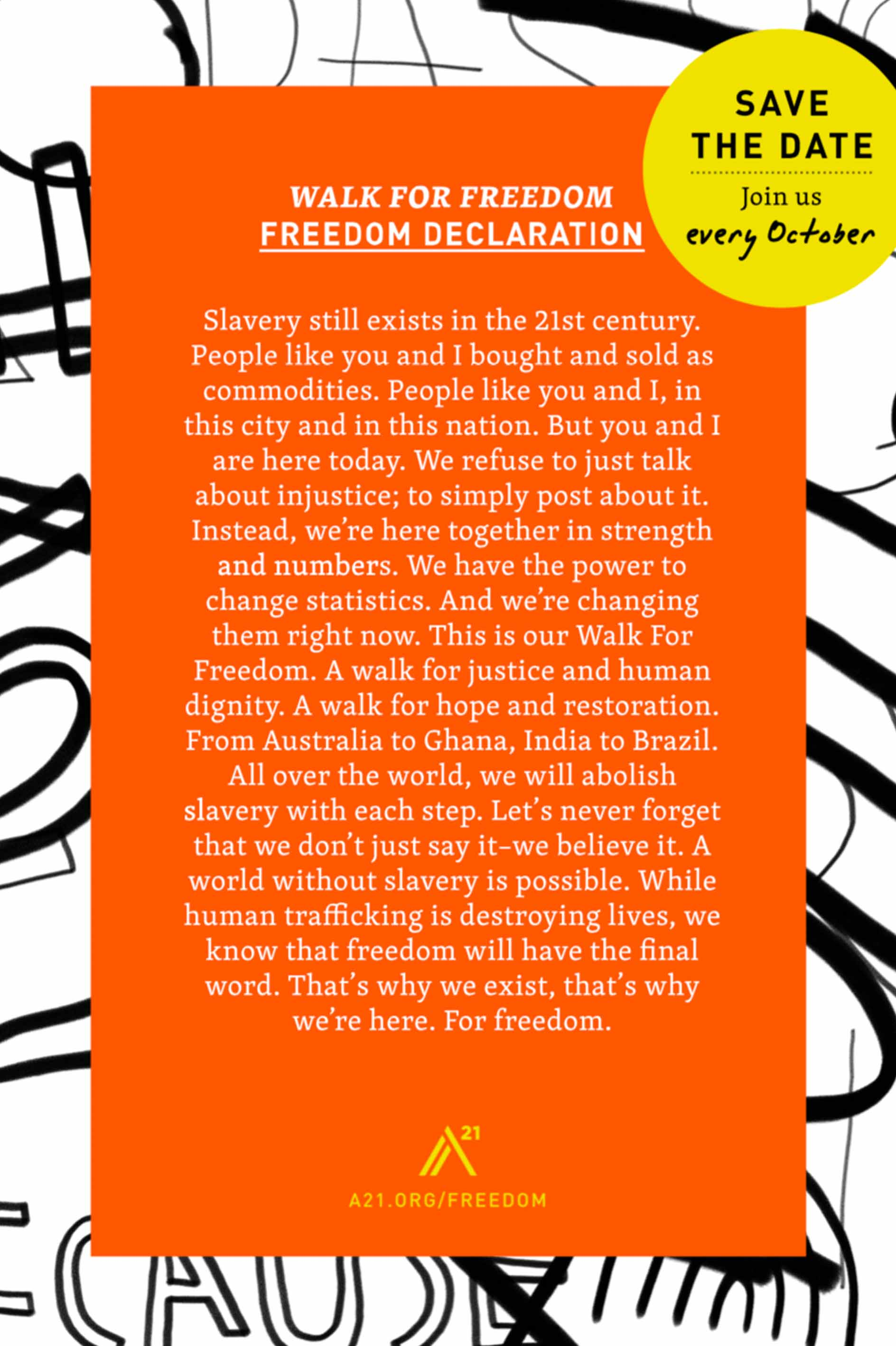 Poster 8: Walk For Freedom: Freedom Declaration: Wave the date. Join us every October. Slavery still exists in the 21st century. People like you and I, bought and sold as commodities. People like you and I, in this city and in this nation. But you and I are here today. We refuse to just talk about injustice; to simply post about it. Instead, we're here together in strength and numbers. We have the power to change statistics. And we're changing them right now. This is our Walk For Freedom. A walk for justice and human dignity. A walk for hope and restoration. From Australia to Ghana, India to Brazil. All over the world, we will abolish slavery with each step. Let's never forget that we don't just say it– we believe it. A world without slavery is possible. While human trafficking is destroying lives, we know that freedom will have the final word. That's why we exist, that's why we're here. For freedom.