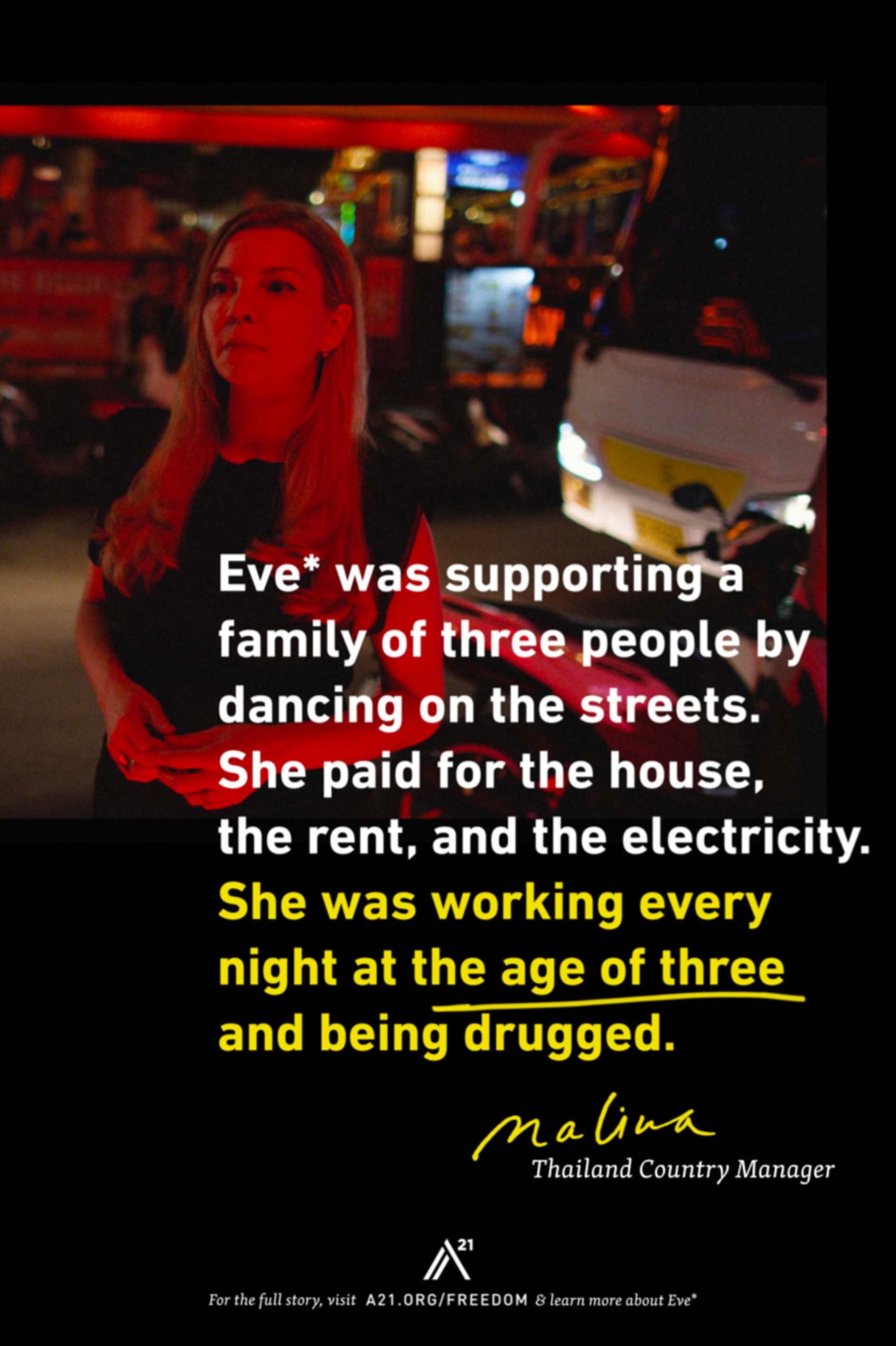 Poster 5: Eve* was supporting a family of three people by dancing on the streets. She paid for the house, the rent, and the electricity. She was working every night at the age of three and being drugged. Malina, Thailand Country Manager
