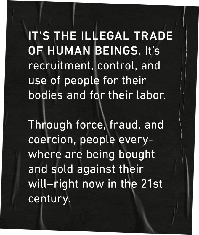 It's the illegal trade of human beings. It's recruitment, control, and use of people for their bodies and for their labor. Through force, fraud, and coercion, people everywhere are being bought and sold against their will–right now in the 21st century.