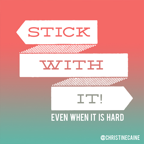 Stick with it! Even when it is hard